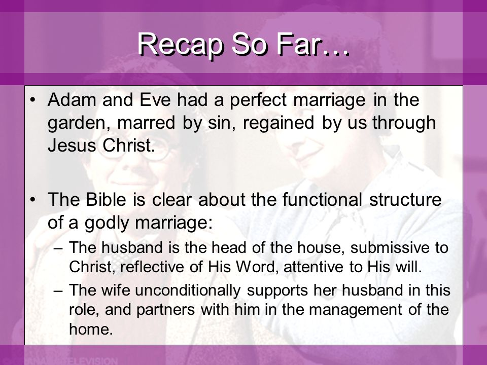 Recap So Far… Adam and Eve had a perfect marriage in the garden, marred by sin, regained by us through Jesus Christ.