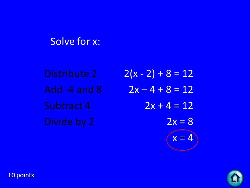 Distributive 1-side 10 points Solve for x: 2(x - 2) + 8 = 12