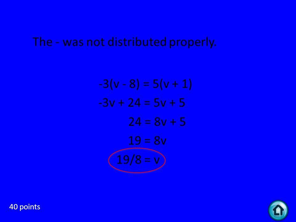 Random 40 points What is the mistake in this solution? -3(v - 8) = 5(v + 1) -3v - 24 = 5v + 5 -24 = 8v + 5 -29 = 8v -29/8 = v