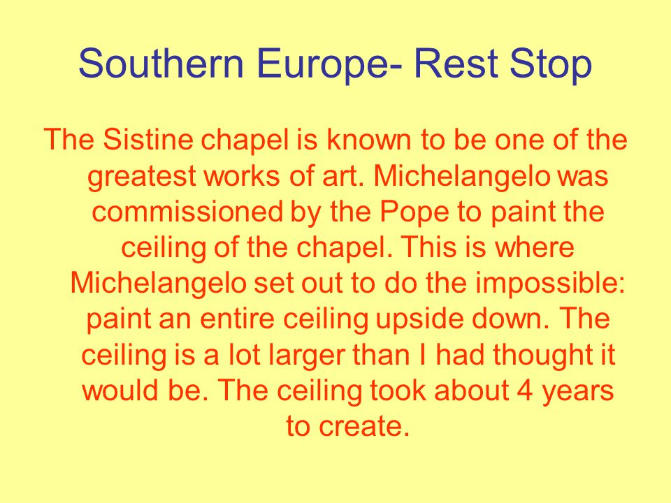 Southern Europe- Rest Stop The Sistine chapel is known to be one of the greatest works of art. Michelangelo was commissioned by the Pope to paint the