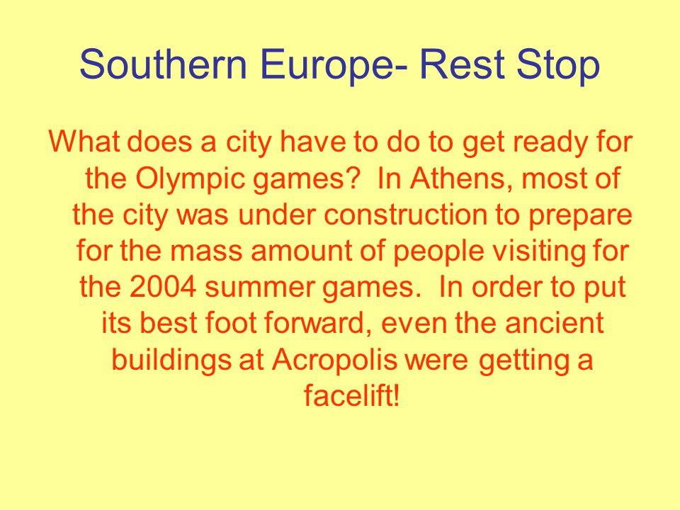 Southern Europe- Rest Stop What does a city have to do to get ready for the Olympic games? In Athens, most of the city was under construction to prepa