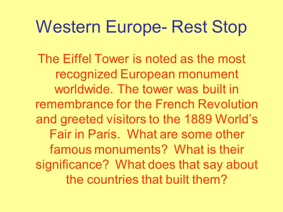 Western Europe- Rest Stop The Eiffel Tower is noted as the most recognized European monument worldwide. The tower was built in remembrance for the Fre