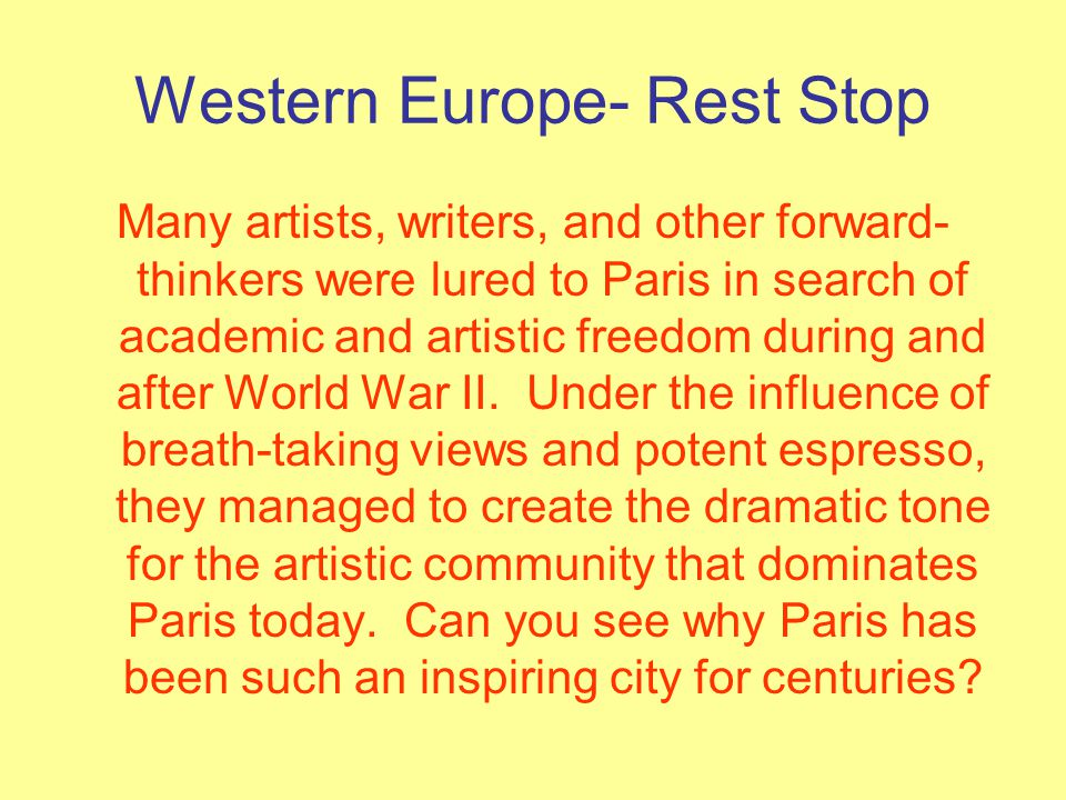 Western Europe- Rest Stop Many artists, writers, and other forward- thinkers were lured to Paris in search of academic and artistic freedom during and after World War II.