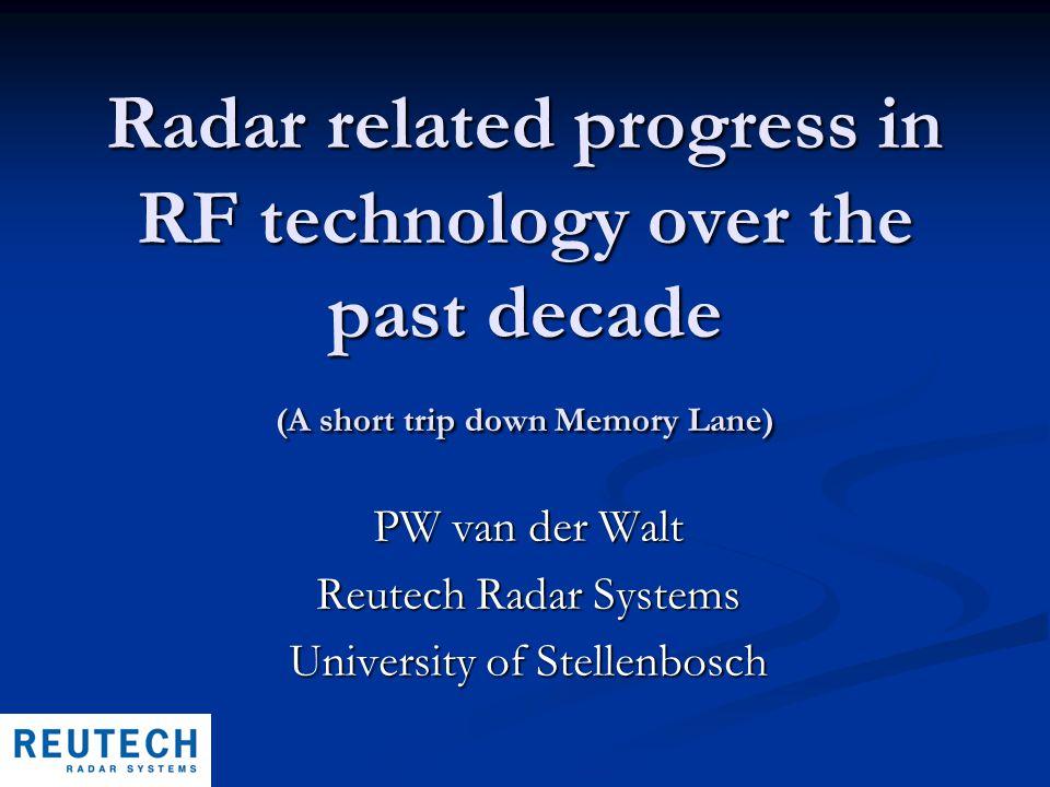 Radar related progress in RF technology over the past decade (A short trip down Memory Lane) PW van der Walt Reutech Radar Systems University of Stellenbosch