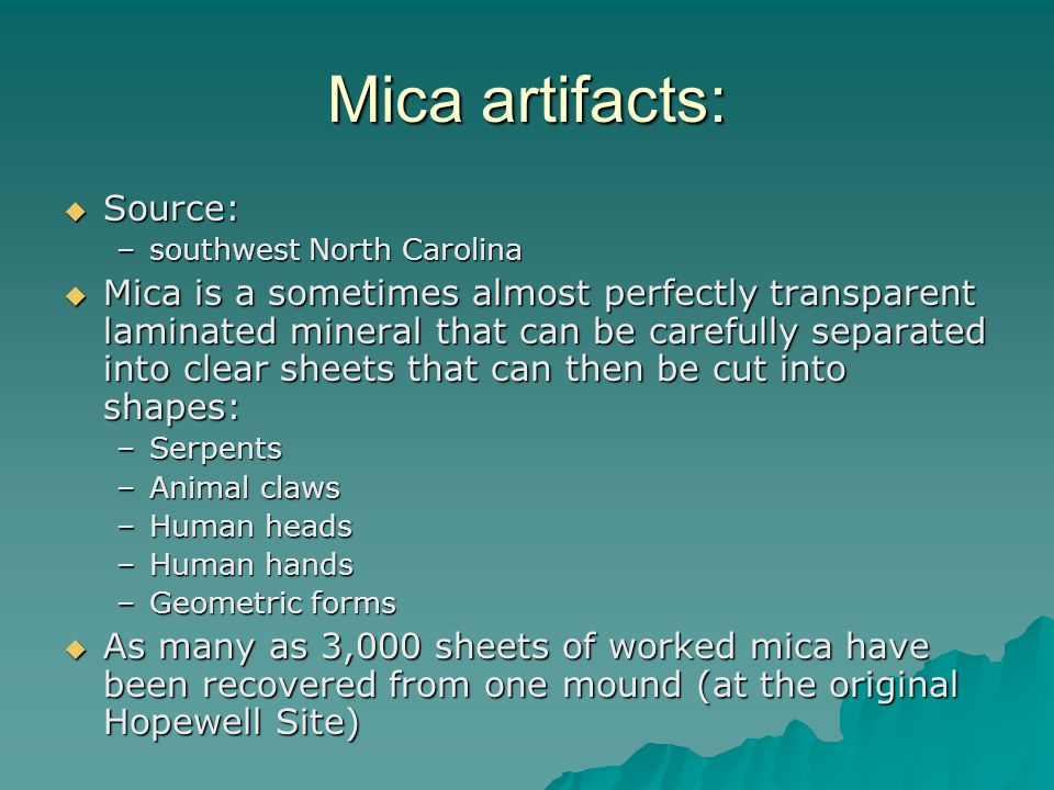 Mica artifacts:  Source: –southwest North Carolina  Mica is a sometimes almost perfectly transparent laminated mineral that can be carefully separated into clear sheets that can then be cut into shapes: –Serpents –Animal claws –Human heads –Human hands –Geometric forms  As many as 3,000 sheets of worked mica have been recovered from one mound (at the original Hopewell Site)