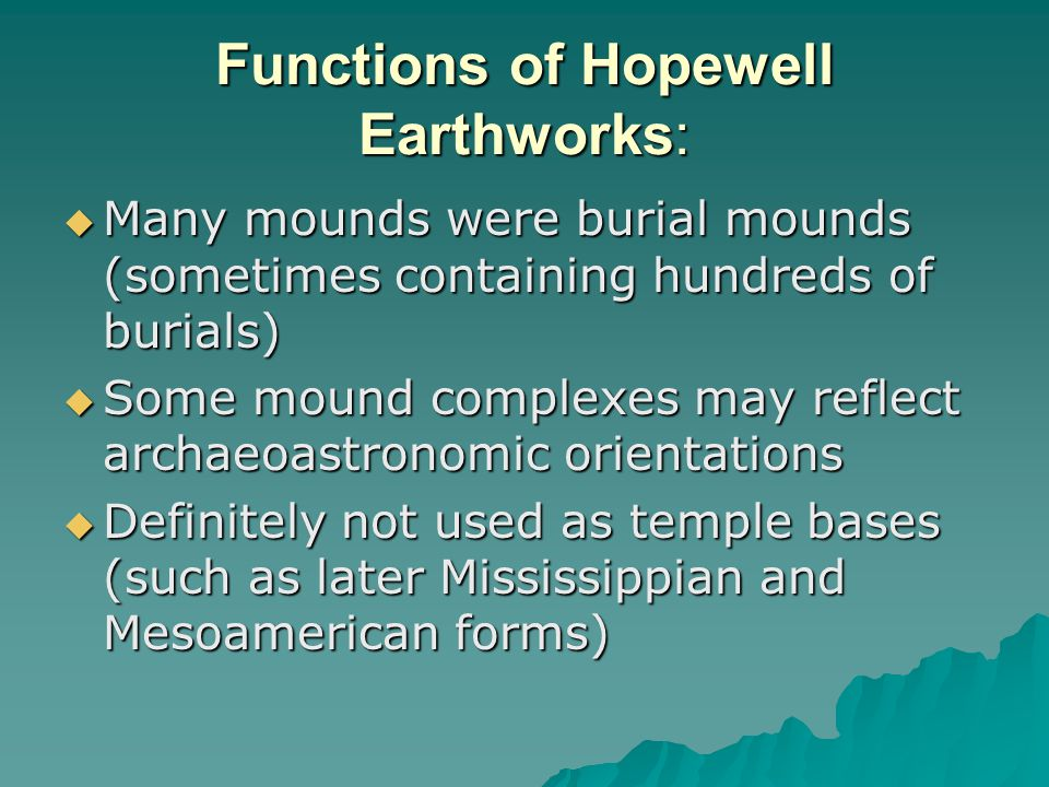 Functions of Hopewell Earthworks:  Many mounds were burial mounds (sometimes containing hundreds of burials)  Some mound complexes may reflect archaeoastronomic orientations  Definitely not used as temple bases (such as later Mississippian and Mesoamerican forms)