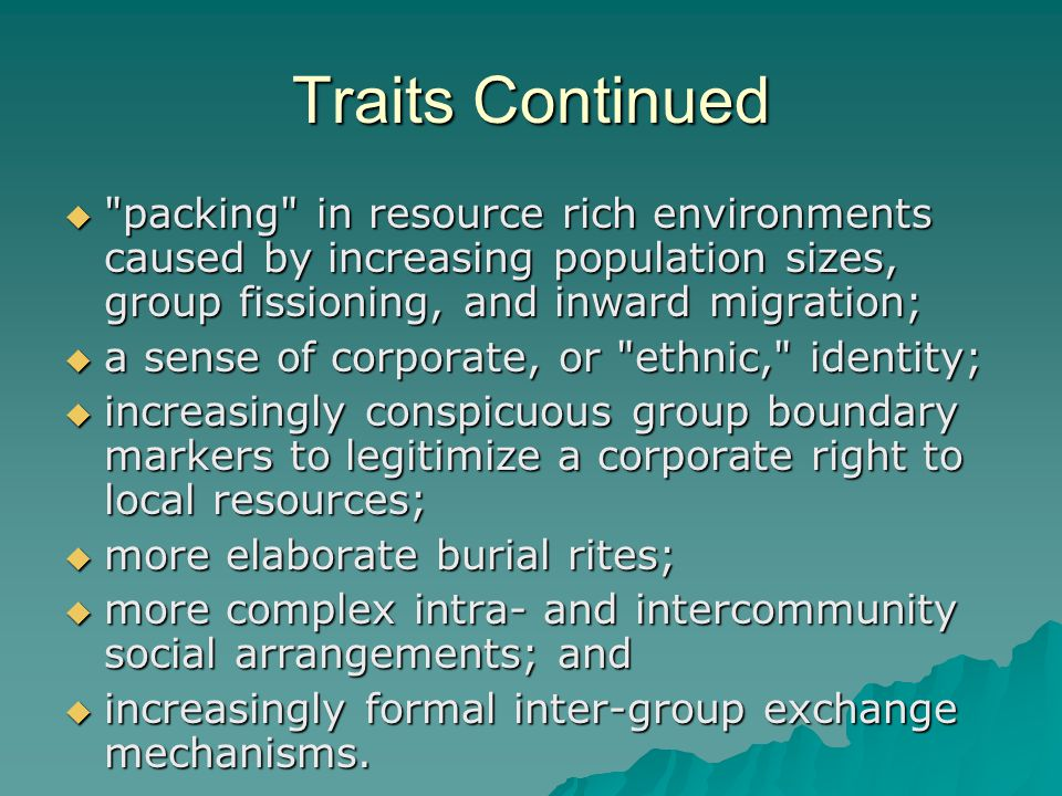 Traits Continued  packing in resource rich environments caused by increasing population sizes, group fissioning, and inward migration;  a sense of corporate, or ethnic, identity;  increasingly conspicuous group boundary markers to legitimize a corporate right to local resources;  more elaborate burial rites;  more complex intra- and intercommunity social arrangements; and  increasingly formal inter-group exchange mechanisms.