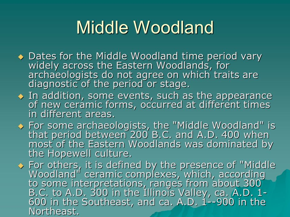 Middle Woodland  Dates for the Middle Woodland time period vary widely across the Eastern Woodlands, for archaeologists do not agree on which traits are diagnostic of the period or stage.