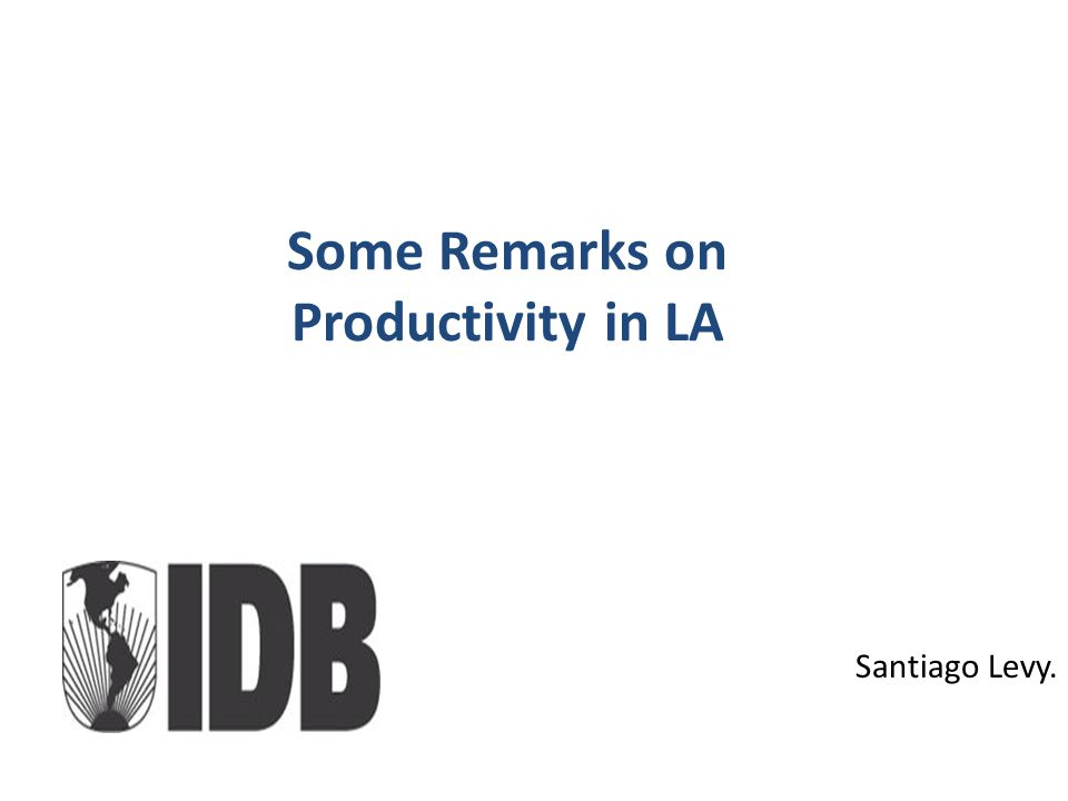 Some Remarks on Productivity in LA Santiago Levy.