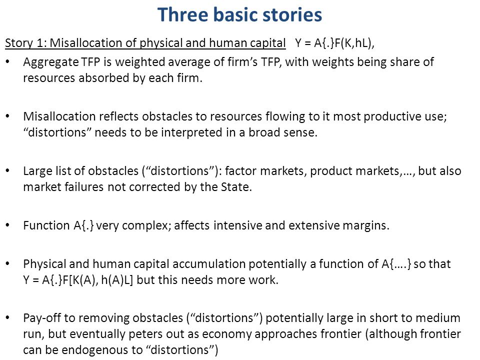 Three basic stories Story 1: Misallocation of physical and human capital Y = A{.}F(K,hL), Aggregate TFP is weighted average of firm's TFP, with weights being share of resources absorbed by each firm.