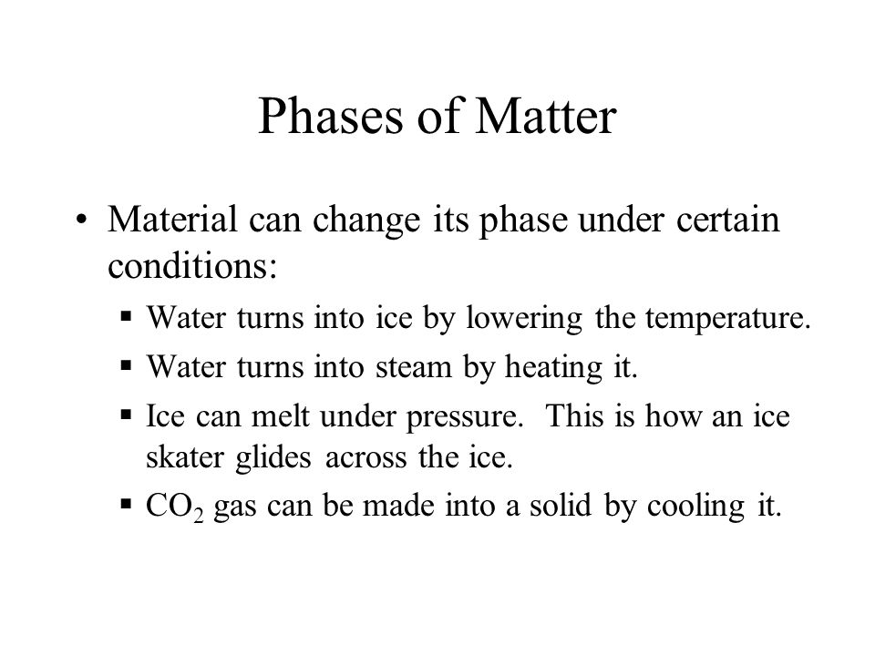 Phases of Matter Material can change its phase under certain conditions:  Water turns into ice by lowering the temperature.