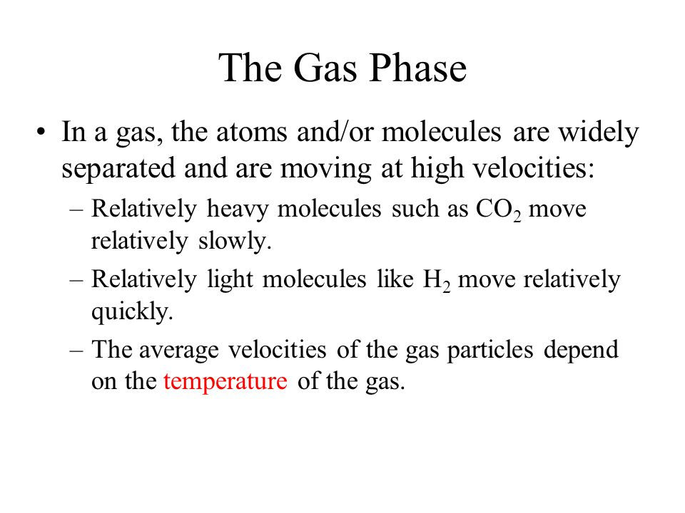The Gas Phase In a gas, the atoms and/or molecules are widely separated and are moving at high velocities: –Relatively heavy molecules such as CO 2 move relatively slowly.