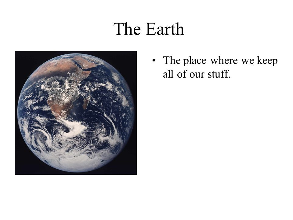 The Earth The place where we keep all of our stuff.