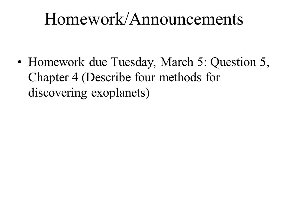 Homework/Announcements Homework due Tuesday, March 5: Question 5, Chapter 4 (Describe four methods for discovering exoplanets)