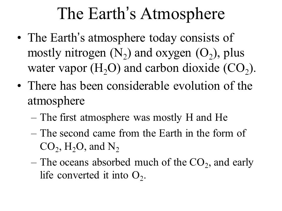 The Earth's Atmosphere The Earth's atmosphere today consists of mostly nitrogen (N 2 ) and oxygen (O 2 ), plus water vapor (H 2 O) and carbon dioxide (CO 2 ).