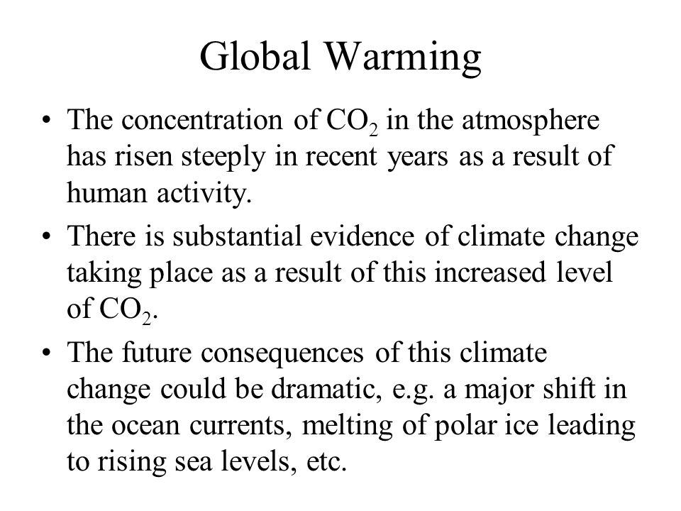 Global Warming The concentration of CO 2 in the atmosphere has risen steeply in recent years as a result of human activity.
