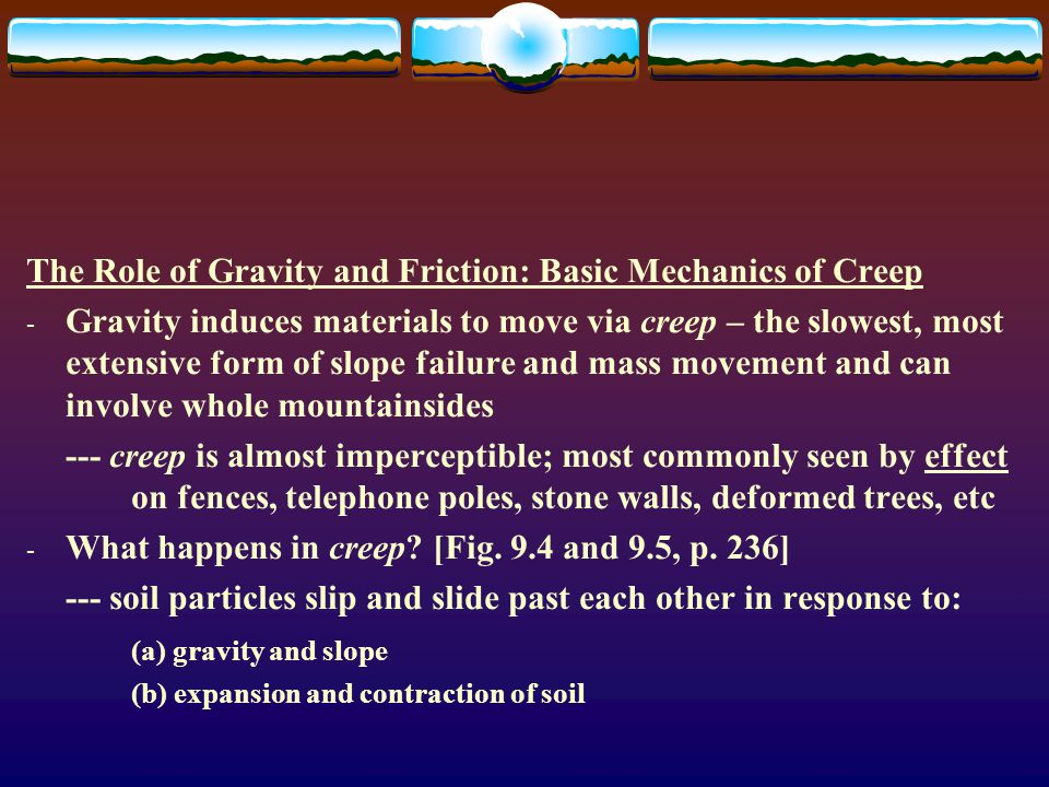 The Role of Gravity and Friction: Basic Mechanics of Creep - Gravity induces materials to move via creep – the slowest, most extensive form of slope failure and mass movement and can involve whole mountainsides --- creep is almost imperceptible; most commonly seen by effect on fences, telephone poles, stone walls, deformed trees, etc - What happens in creep.