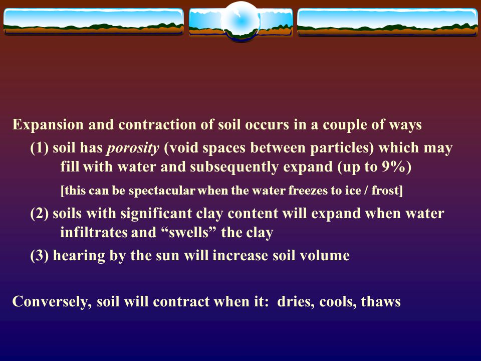 Expansion and contraction of soil occurs in a couple of ways (1) soil has porosity (void spaces between particles) which may fill with water and subse