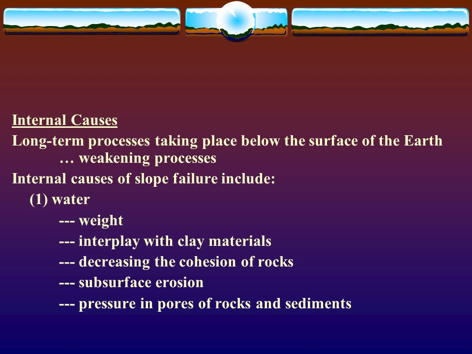 Internal Causes Long-term processes taking place below the surface of the Earth … weakening processes Internal causes of slope failure include: (1) water --- weight --- interplay with clay materials --- decreasing the cohesion of rocks --- subsurface erosion --- pressure in pores of rocks and sediments