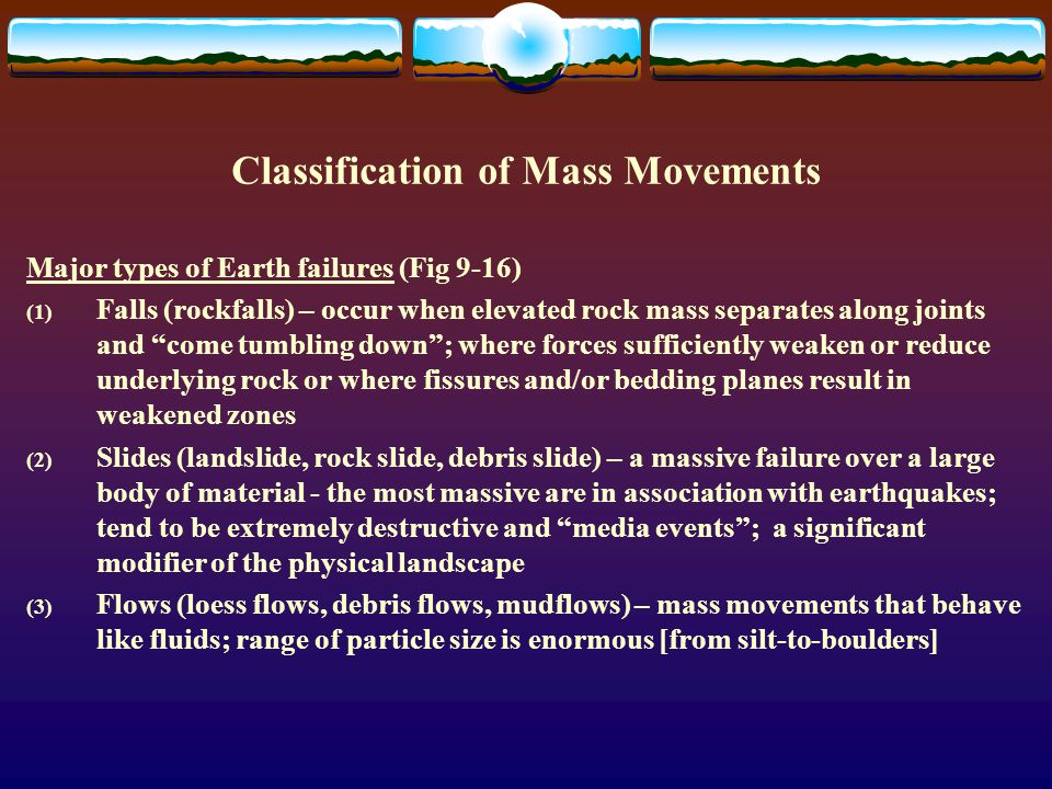 Classification of Mass Movements Major types of Earth failures (Fig 9-16) (1) Falls (rockfalls) – occur when elevated rock mass separates along joints