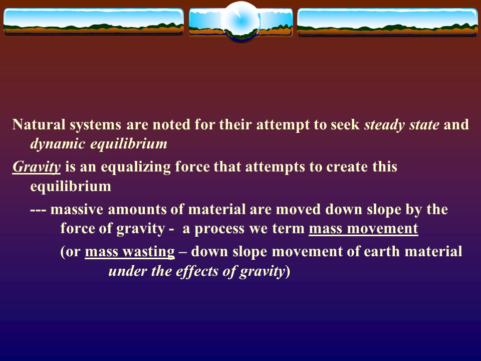 Natural systems are noted for their attempt to seek steady state and dynamic equilibrium Gravity is an equalizing force that attempts to create this e
