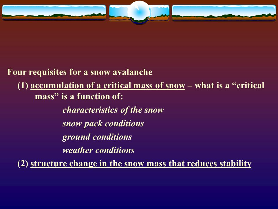 Four requisites for a snow avalanche (1) accumulation of a critical mass of snow – what is a critical mass is a function of: characteristics of the snow snow pack conditions ground conditions weather conditions (2) structure change in the snow mass that reduces stability