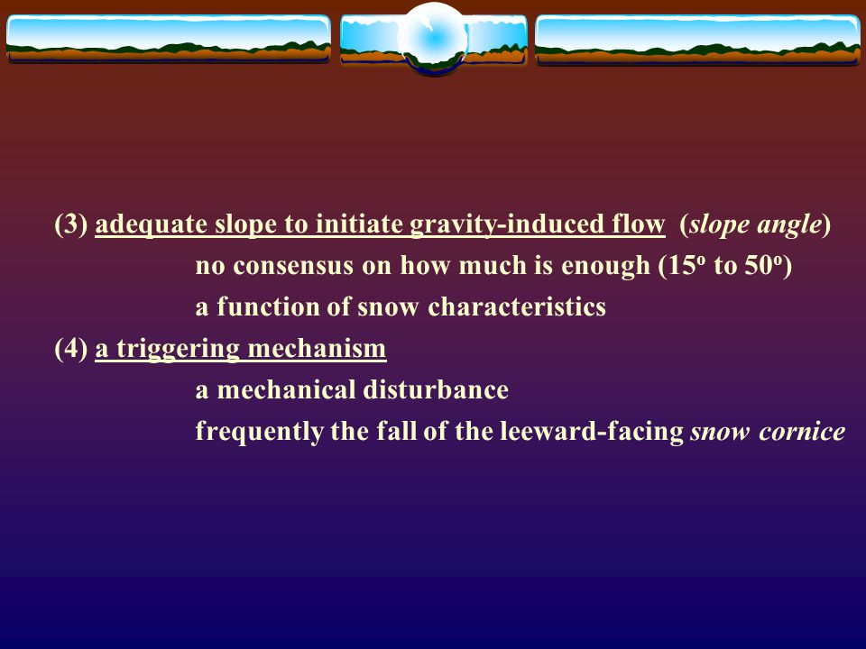 (3) adequate slope to initiate gravity-induced flow (slope angle) no consensus on how much is enough (15 o to 50 o ) a function of snow characteristic