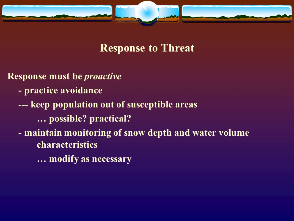Response to Threat Response must be proactive - practice avoidance --- keep population out of susceptible areas … possible? practical? - maintain moni