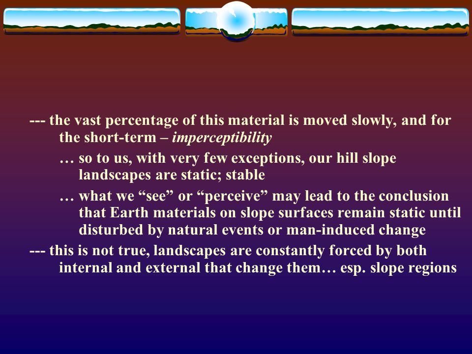 --- the vast percentage of this material is moved slowly, and for the short-term – imperceptibility … so to us, with very few exceptions, our hill slope landscapes are static; stable … what we see or perceive may lead to the conclusion that Earth materials on slope surfaces remain static until disturbed by natural events or man-induced change --- this is not true, landscapes are constantly forced by both internal and external that change them… esp.