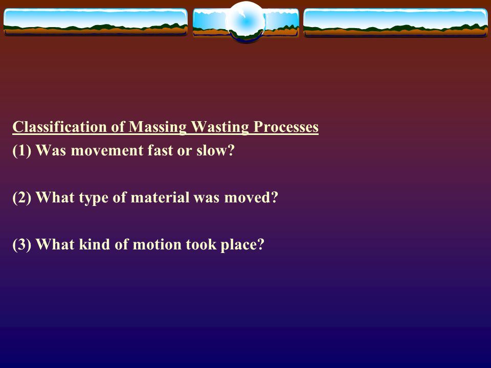 Classification of Massing Wasting Processes (1) Was movement fast or slow? (2) What type of material was moved? (3) What kind of motion took place?