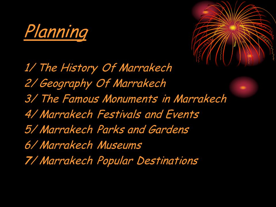 Planning 1/ The History Of Marrakech 2/ Geography Of Marrakech 3/ The Famous Monuments in Marrakech 4/ Marrakech Festivals and Events 5/ Marrakech Parks and Gardens 6/ Marrakech Museums 7/ Marrakech Popular Destinations