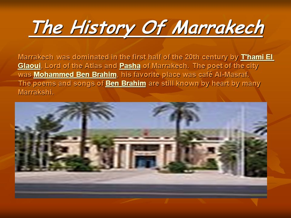 The History Of Marrakech Marrakech was dominated in the first half of the 20th century by T hami El Glaoui, Lord of the Atlas and Pasha of Marrakech.