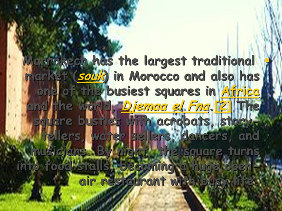  Marrakech has the largest traditional market (souk) in Morocco and also has one of the business squares in Africa and the world, Djemaa el Fna.[2] The square bustles with acrobats, story- tellers, water sellers, dancers, and musicians.
