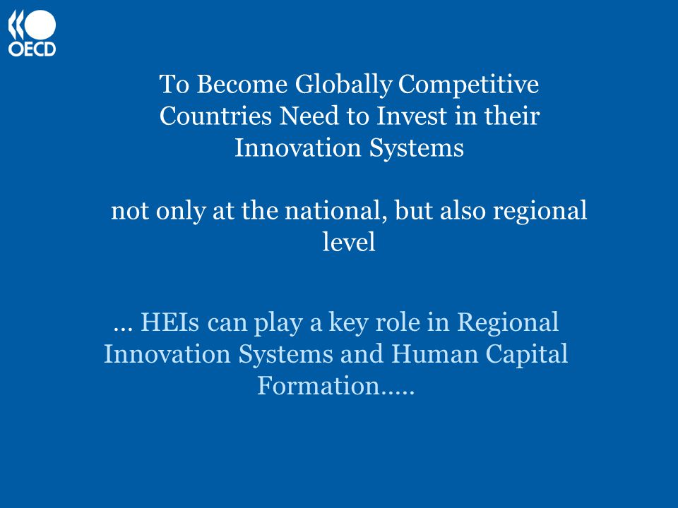 To Become Globally Competitive Countries Need to Invest in their Innovation Systems not only at the national, but also regional level … HEIs can play a key role in Regional Innovation Systems and Human Capital Formation…..