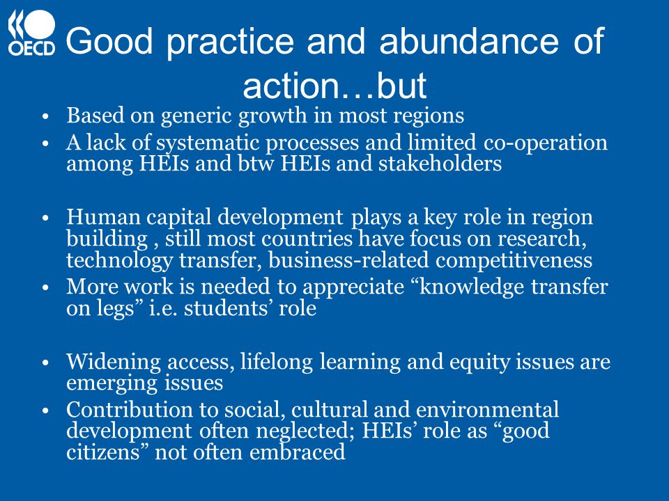 Good practice and abundance of action…but Based on generic growth in most regions A lack of systematic processes and limited co-operation among HEIs and btw HEIs and stakeholders Human capital development plays a key role in region building, still most countries have focus on research, technology transfer, business-related competitiveness More work is needed to appreciate knowledge transfer on legs i.e.