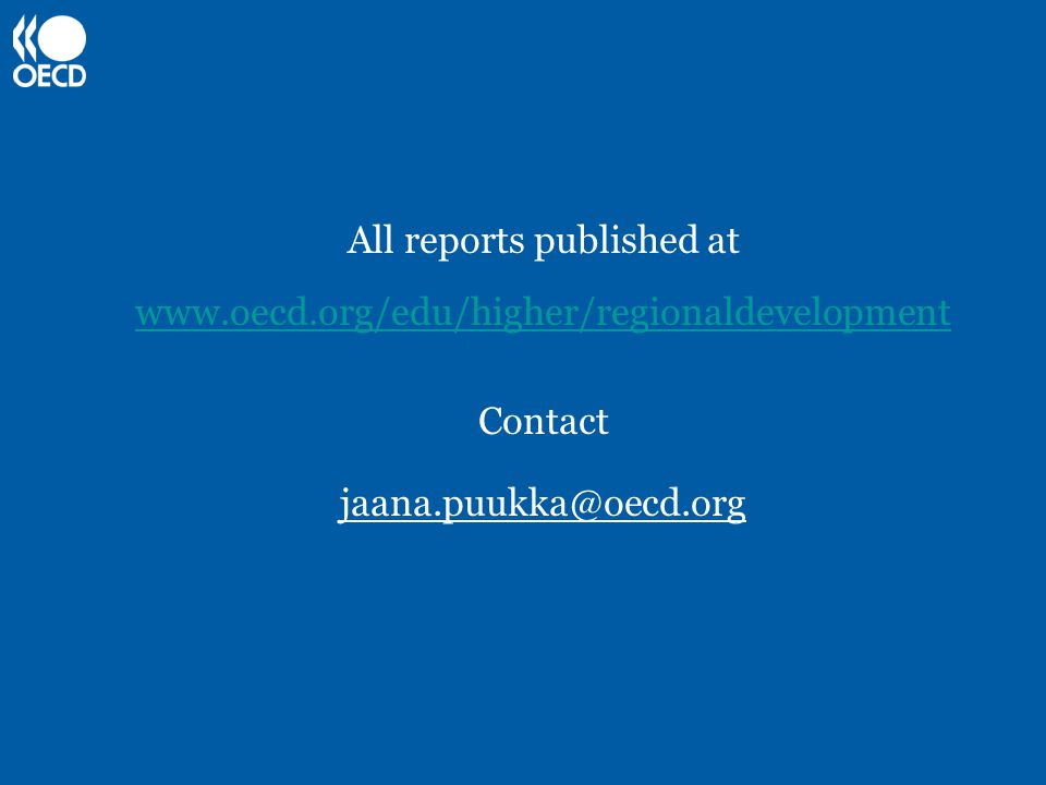 All reports published at www.oecd.org/edu/higher/regionaldevelopment Contact www.oecd.org/edu/higher/regionaldevelopment jaana.puukka@oecd.org