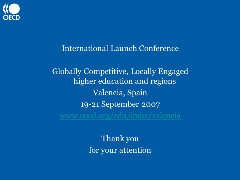 International Launch Conference Globally Competitive, Locally Engaged higher education and regions Valencia, Spain 19-21 September 2007 www.oecd.org/edu/imhe/valencia Thank you for your attention