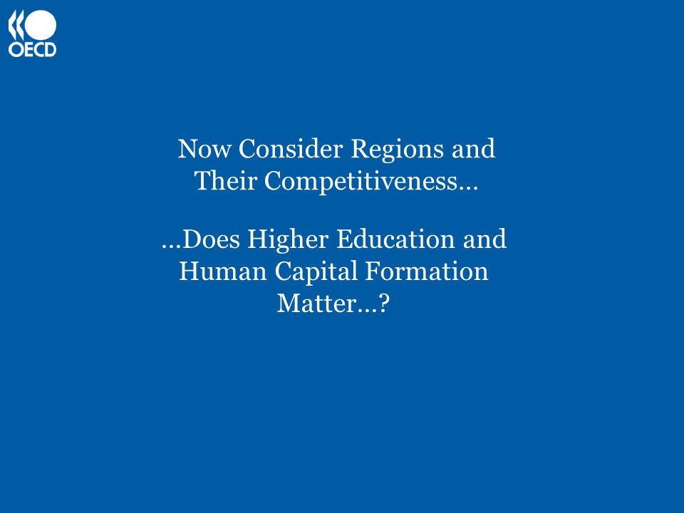 Now Consider Regions and Their Competitiveness… …Does Higher Education and Human Capital Formation Matter…?