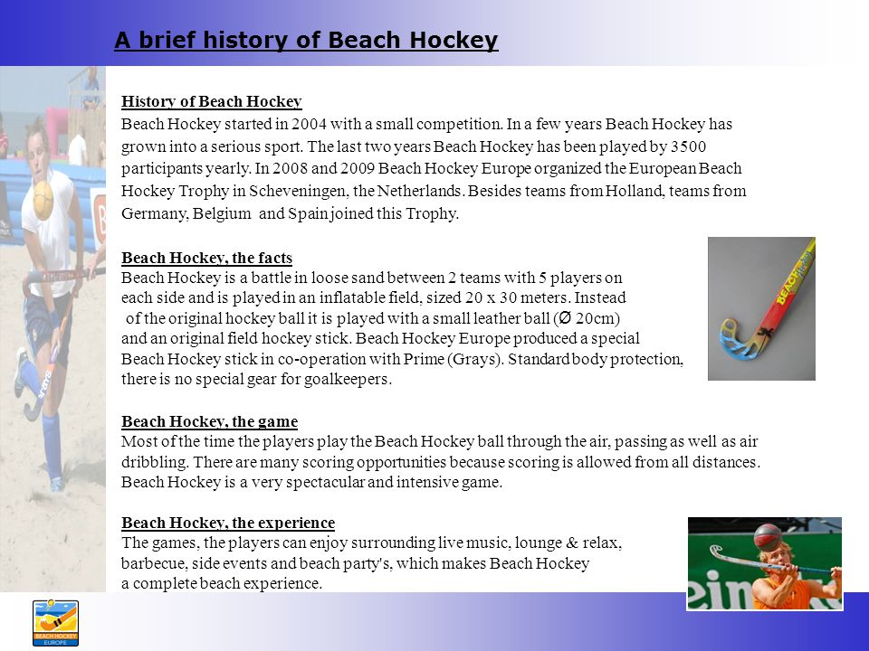 A brief history of Beach Hockey History of Beach Hockey Beach Hockey started in 2004 with a small competition.