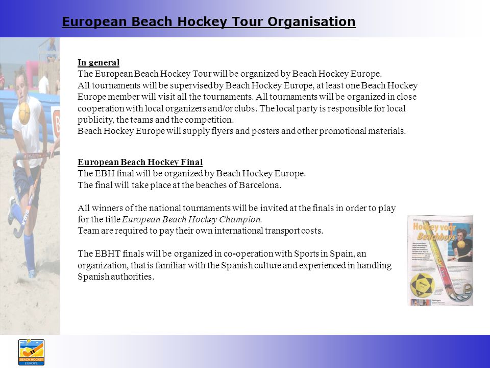 European Beach Hockey Tour Organisation European Beach Hockey Final The EBH final will be organized by Beach Hockey Europe.