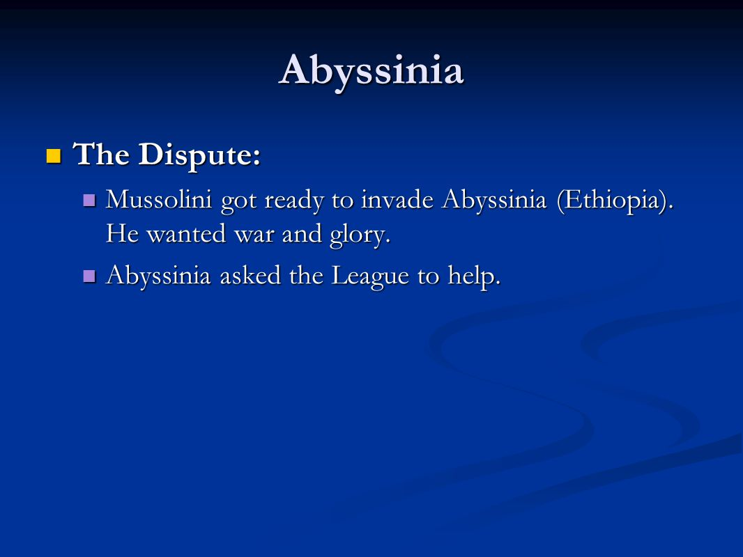 Abyssinia The Dispute: The Dispute: Mussolini got ready to invade Abyssinia (Ethiopia). He wanted war and glory. Mussolini got ready to invade Abyssin