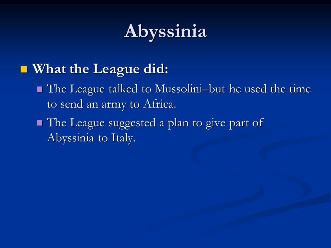 Abyssinia What the League did: What the League did: The League talked to Mussolini–but he used the time to send an army to Africa.
