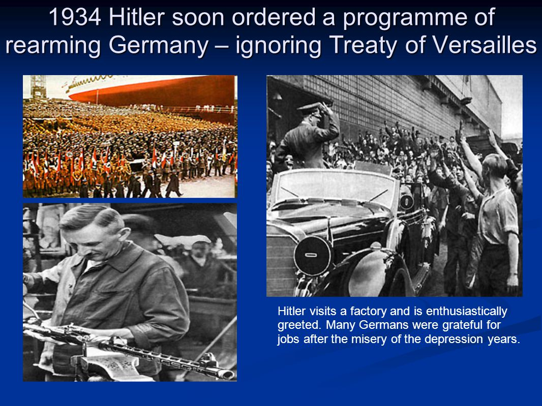 1934 Hitler soon ordered a programme of rearming Germany – ignoring Treaty of Versailles Hitler visits a factory and is enthusiastically greeted. Many