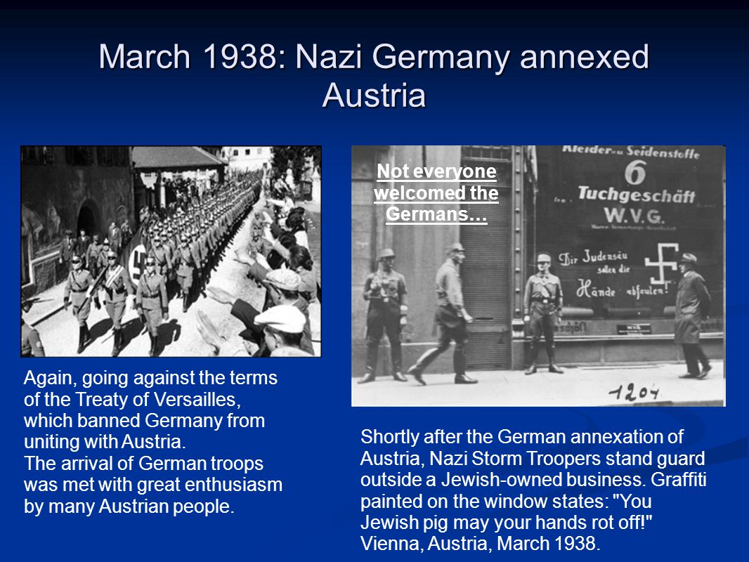 March 1938: Nazi Germany annexed Austria Again, going against the terms of the Treaty of Versailles, which banned Germany from uniting with Austria. T