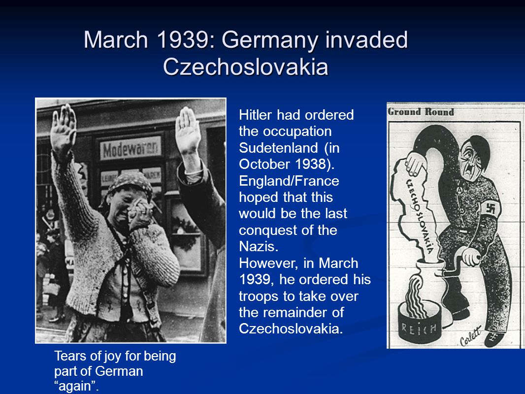 March 1939: Germany invaded Czechoslovakia Hitler had ordered the occupation Sudetenland (in October 1938).