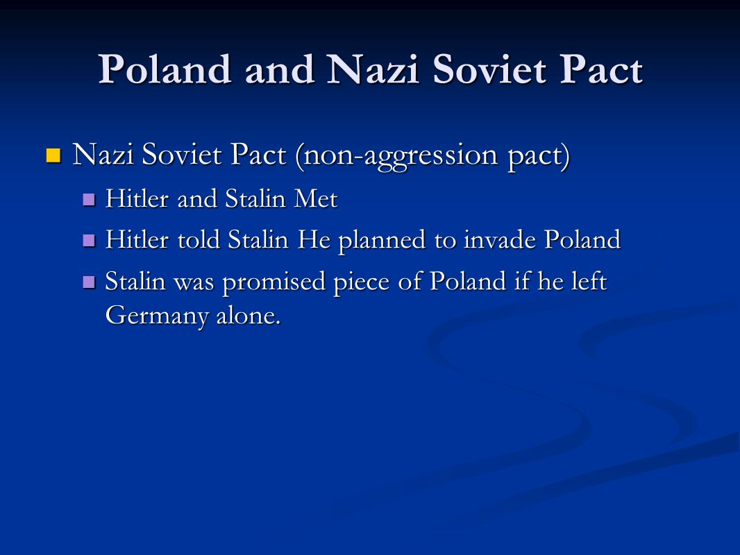 Poland and Nazi Soviet Pact Nazi Soviet Pact (non-aggression pact) Nazi Soviet Pact (non-aggression pact) Hitler and Stalin Met Hitler and Stalin Met Hitler told Stalin He planned to invade Poland Hitler told Stalin He planned to invade Poland Stalin was promised piece of Poland if he left Germany alone.