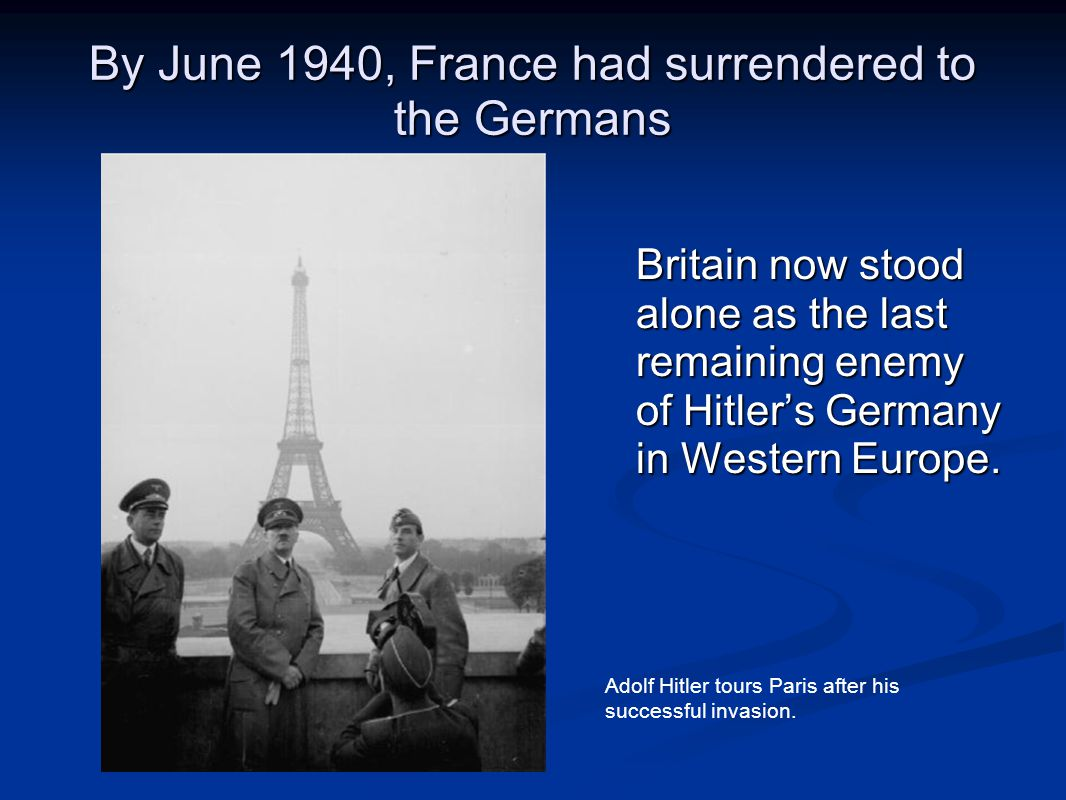 By June 1940, France had surrendered to the Germans Britain now stood alone as the last remaining enemy of Hitler's Germany in Western Europe. Adolf H