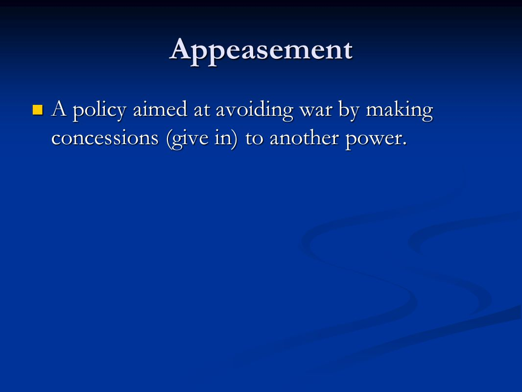 Appeasement A policy aimed at avoiding war by making concessions (give in) to another power.