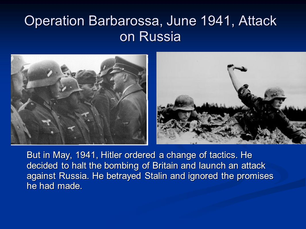 Operation Barbarossa, June 1941, Attack on Russia But in May, 1941, Hitler ordered a change of tactics. He decided to halt the bombing of Britain and