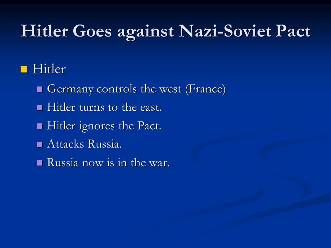 Hitler Goes against Nazi-Soviet Pact Hitler Hitler Germany controls the west (France) Germany controls the west (France) Hitler turns to the east.